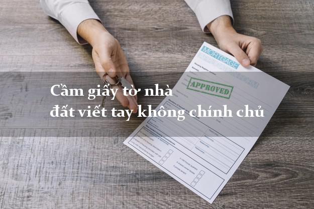 Cầm giấy tờ nhà đất viết tay không chính chủ