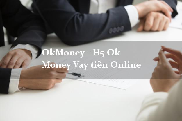 OkMoney - H5 Ok Money Vay tiền Online