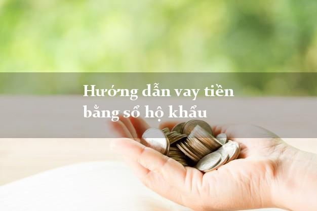 Hướng dẫn vay tiền bằng sổ hộ khẩu uy tín