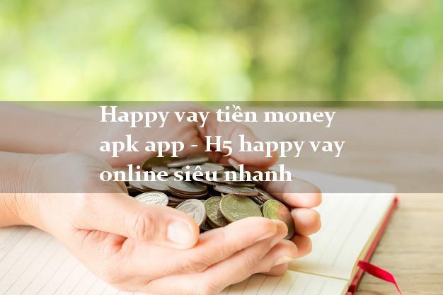 Happy vay tiền money apk app - H5 happy vay online siêu nhanh