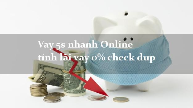 Vay 5s nhanh Online tính lãi vay 0% check dup