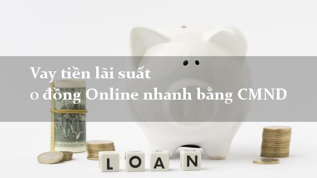 Vay tiền lãi suất 0 đồng Online nhanh bằng CMND