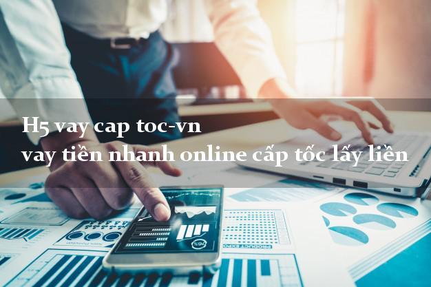 H5 vay cap toc-vn vay tiền nhanh online cấp tốc lấy liền