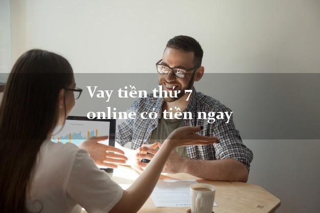 Vay tiền thứ 7 online có tiền ngay