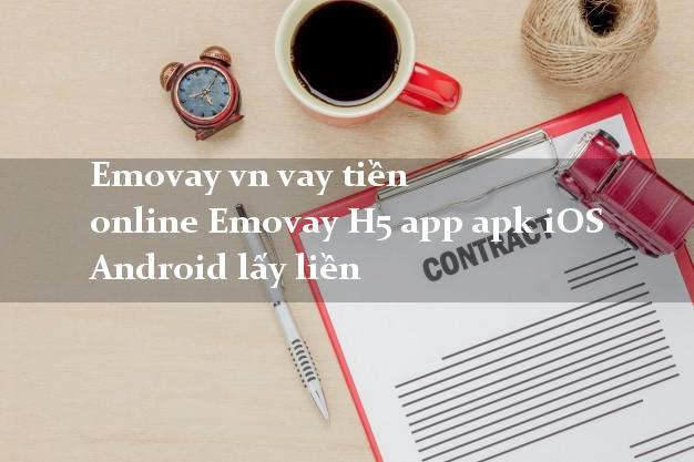 Emovay vn vay tiền online Emovay H5 app apk iOS Android lấy liền