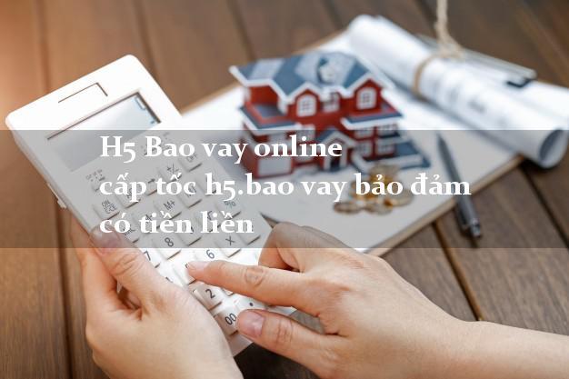 H5 Bao vay online cấp tốc h5.bao vay bảo đảm có tiền liền