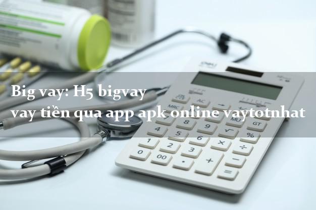 Big vay: H5 bigvay vay tiền qua app apk online vaytotnhat
