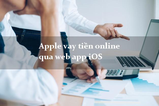 Apple vay tiền online qua web app iOS không lãi suất