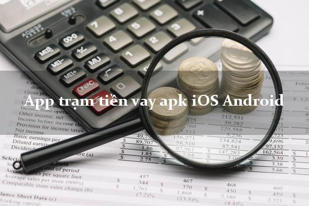 App trạm tiền vay apk iOS Android lấy liền ngay trong ngày.
