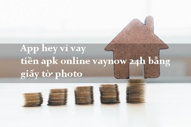 App hey ví vay tiền apk online vaynow 24h bằng giấy tờ photo
