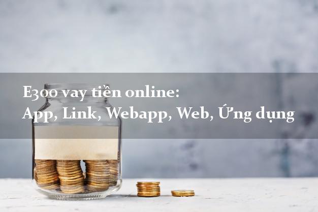 E300 vay tiền online: App, Link, Webapp, Web, Ứng dụng lãi suất 0%