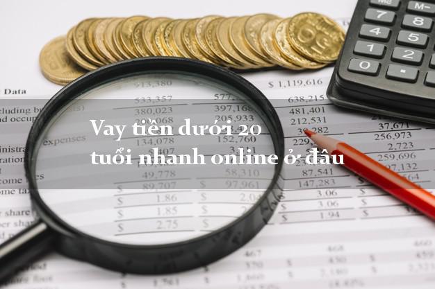 Vay tiền dưới 20 tuổi nhanh online ở đâu không cần thẩm định