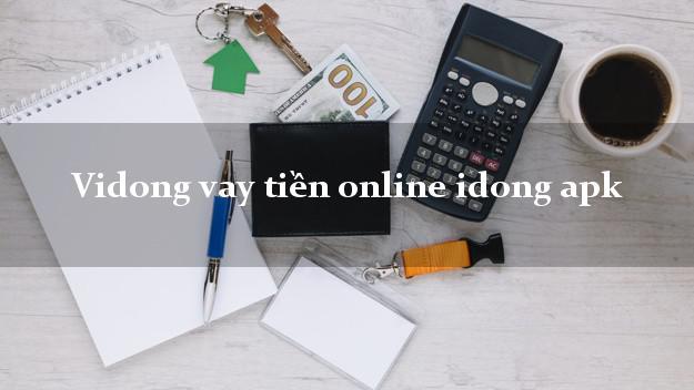 Vidong vay tiền online idong apk nợ xấu vẫn vay được
