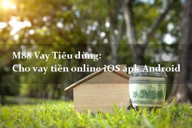 M88 Vay Tiêu dùng: Cho vay tiền online iOS apk Android siêu nhanh