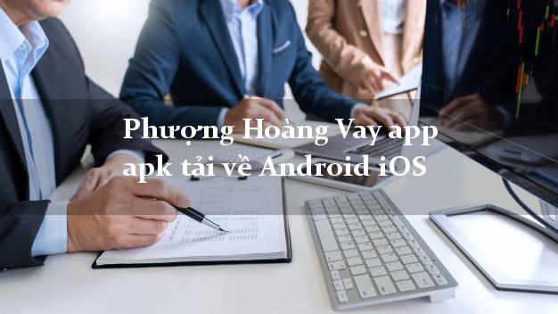 Phượng Hoàng Vay app apk tải về Android iOS lấy liền trong ngày