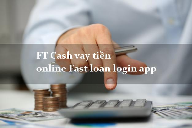 FT Cash vay tiền online Fast loan login app không cần CMND gốc