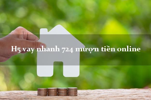 H5 vay nhanh 724 mượn tiền online chấp nhận nợ xấu