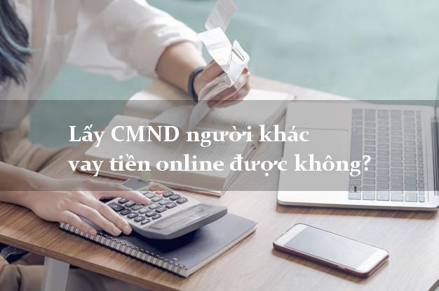 Lấy CMND người khác vay tiền online được không? Vay tiền có liền